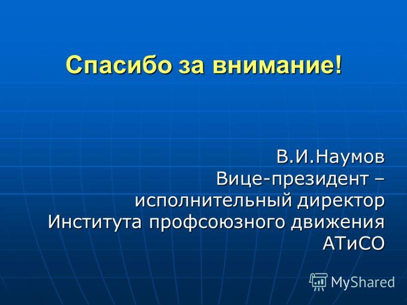 Спасибо за внимание! В.И.Наумов Вице-президент – исполнительный директор Института профсоюзного движения АТиСО