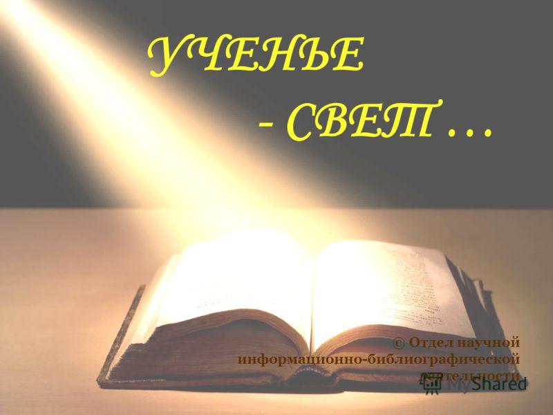 УЧЕНЬЕ - СВЕТ … © Отдел научной информационно-библиографической деятельности