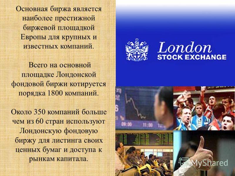 Основная биржа является наиболее престижной биржевой площадкой Европы для крупных и известных компаний. Всего на основной площадке Лондонской фондовой биржи котируется порядка 1800 компаний. Около 350 компаний больше чем из 60 стран используют Лондон