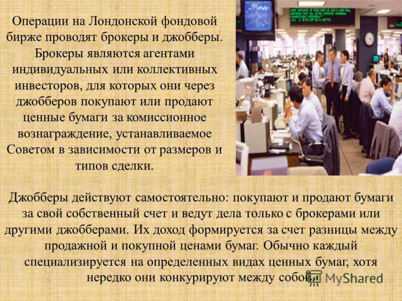 Операции на Лондонской фондовой бирже проводят брокеры и джобберы. Брокеры являются агентами индивидуальных или коллективных инвесторов, для которых они через джобберов покупают или продают ценные бумаги за комиссионное вознаграждение, устанавливаемо