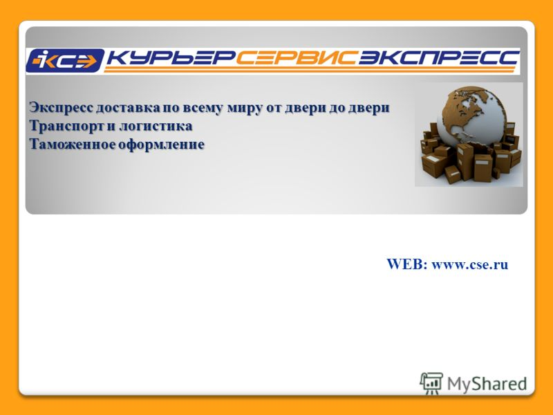 Экспресс доставка по всему миру от двери до двери Транспорт и логистика Таможенное оформление WEB: www.cse.ru