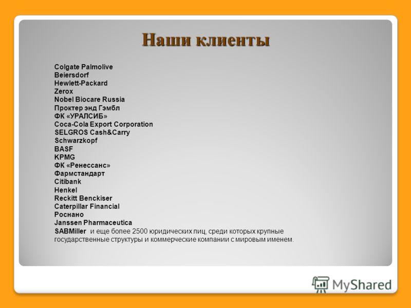 Наши клиенты Colgate Palmolive Beiersdorf Hewlett-Packard Zerox Nobel Biocare Russia Проктер энд Гэмбл ФК «УРАЛСИБ» Coca-Cola Export Corporation SELGROS Cash&Carry Schwarzkopf BASF KPMG ФК «Ренессанс» Фармстандарт Citibank Henkel Reckitt Benckiser Ca
