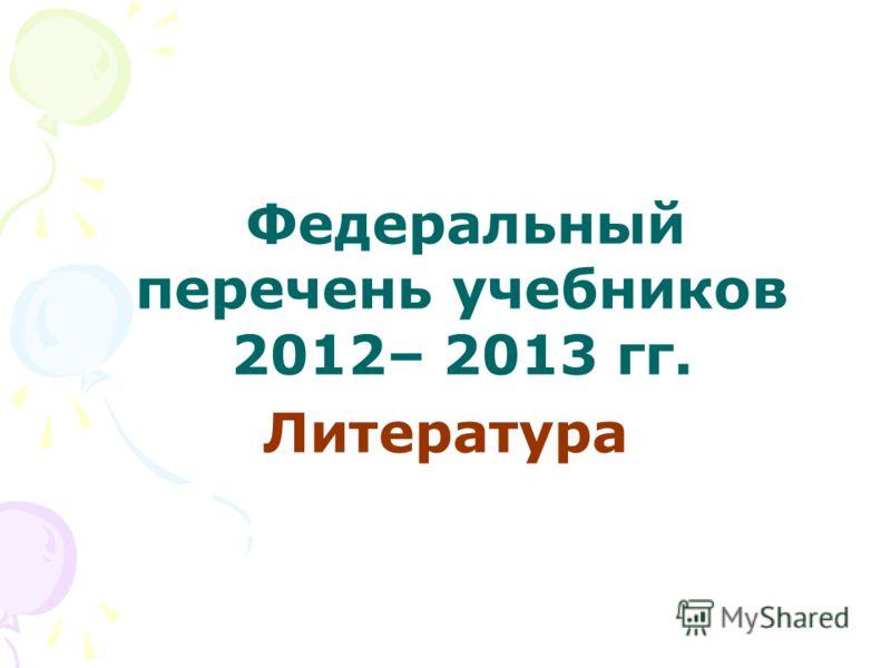 Федеральный перечень учебников 2012– 2013 гг. Литература