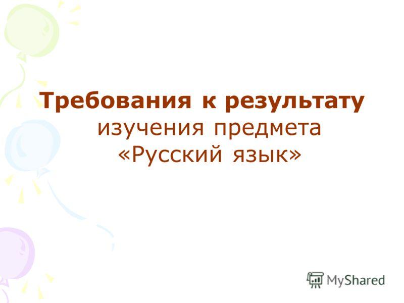 Требования к результату изучения предмета «Русский язык»