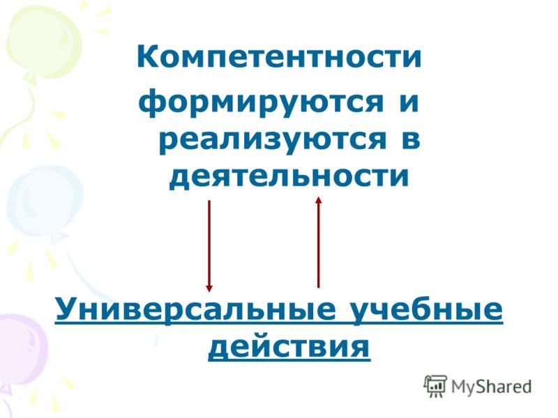 Компетентности формируются и реализуются в деятельности Универсальные учебные действия