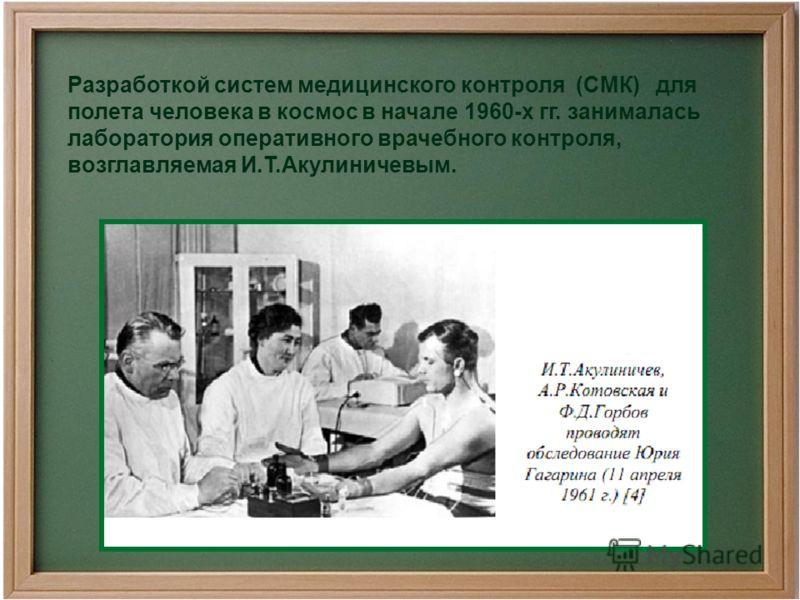 Разработкой систем медицинского контроля (СМК) для полета человека в космос в начале 1960-х гг. занималась лаборатория оперативного врачебного контроля, возглавляемая И.Т.Акулиничевым.