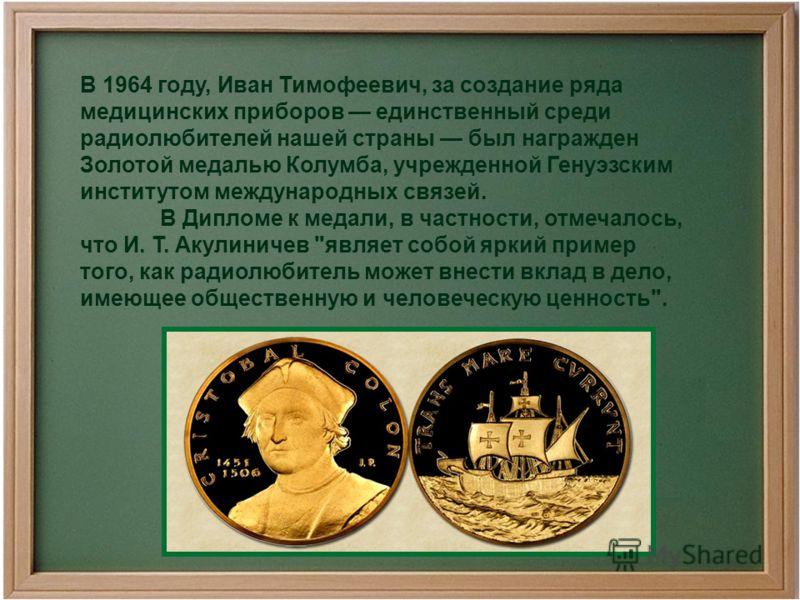 В 1964 году, Иван Тимофеевич, за создание ряда медицинских приборов единственный среди радиолюбителей нашей страны был награжден Золотой медалью Колумба, учрежденной Генуэзским институтом международных связей. В Дипломе к медали, в частности, отмечал