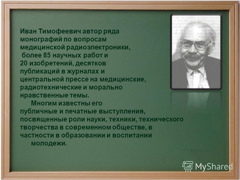 Иван Тимофеевич автор ряда монографий по вопросам медицинской радиоэлектроники, более 85 научных работ и 20 изобретений, десятков публикаций в журналах и центральной прессе на медицинские, радиотехнические и морально нравственные темы. Многим известн