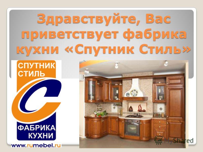 Здравствуйте, Вас приветствует фабрика кухни «Спутник Стиль»