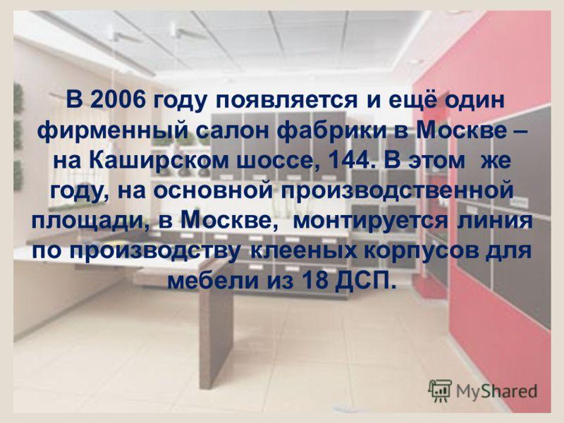 В 2006 году появляется и ещё один фирменный салон фабрики в Москве – на Каширском шоссе, 144. В этом же году, на основной производственной площади, в Москве, монтируется линия по производству клееных корпусов для мебели из 18 ДСП.