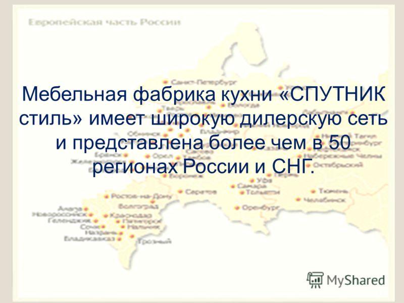Мебельная фабрика кухни «СПУТНИК стиль» имеет широкую дилерскую сеть и представлена более чем в 50 регионах России и СНГ.