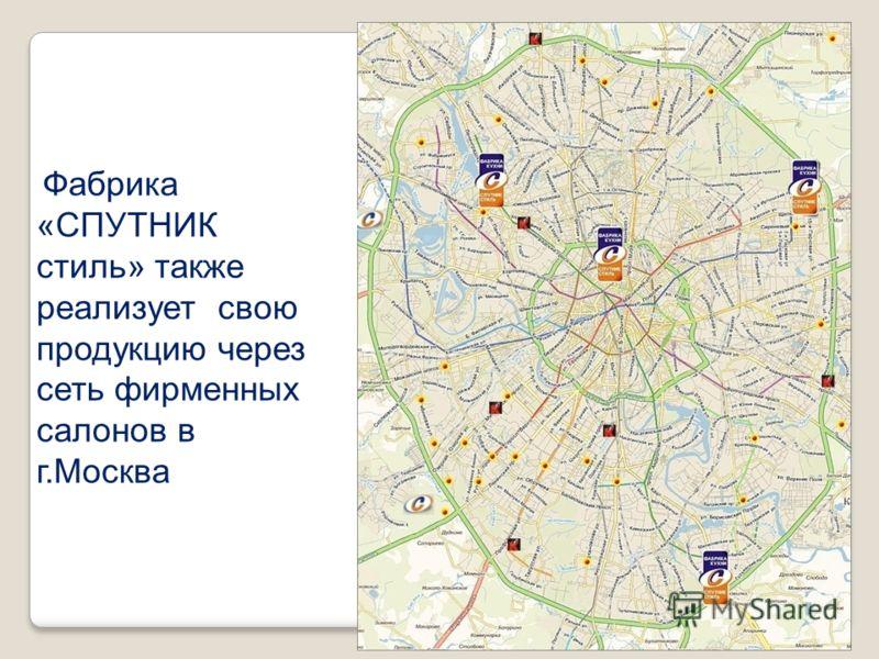 Фабрика «СПУТНИК стиль» также реализует свою продукцию через сеть фирменных салонов в г.Москва