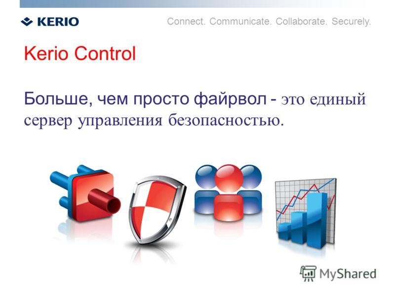 Connect. Communicate. Collaborate. Securely. Kerio Control Больше, чем просто файрвол - это единый сервер управления безопасностью.
