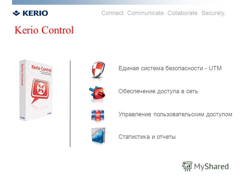 Connect. Communicate. Collaborate. Securely. Kerio Control Единая система безопасности - UTM Обеспечение доступа в сеть Управление пользовательским доступом Статистика и отчеты