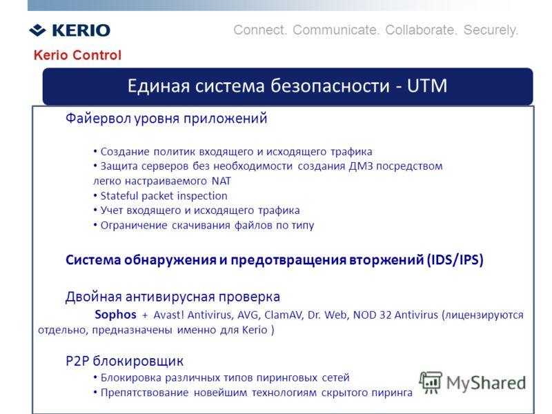 Connect. Communicate. Collaborate. Securely. Единая система безопасности - UTM Kerio Control Файервол уровня приложений Создание политик входящего и исходящего трафика Защита серверов без необходимости создания ДМЗ посредством легко настраиваемого NA