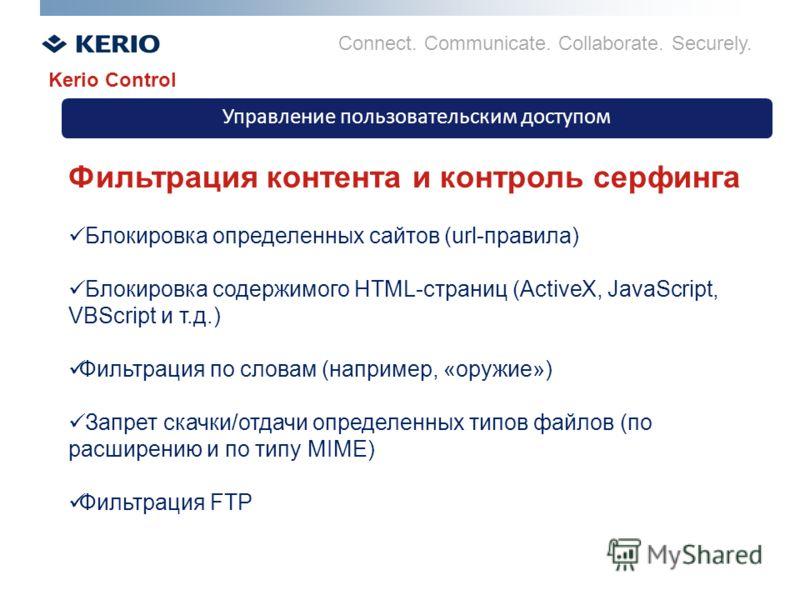 Connect. Communicate. Collaborate. Securely. Управление пользовательским доступом Kerio Control Фильтрация контента и контроль серфинга Блокировка определенных сайтов (url-правила) Блокировка содержимого HTML-страниц (ActiveX, JavaScript, VBScript и