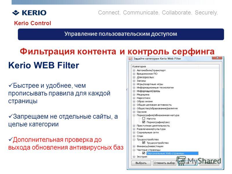 Connect. Communicate. Collaborate. Securely. Управление пользовательским доступом Kerio Control Фильтрация контента и контроль серфинга Kerio WEB Filter Быстрее и удобнее, чем прописывать правила для каждой страницы Запрещаем не отдельные сайты, а це