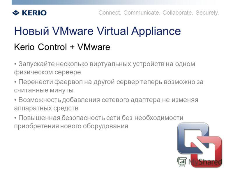 Connect. Communicate. Collaborate. Securely. Новый VMware Virtual Appliance Запускайте несколько виртуальных устройств на одном физическом сервере Перенести фаервол на другой сервер теперь возможно за считанные минуты Возможность добавления сетевого
