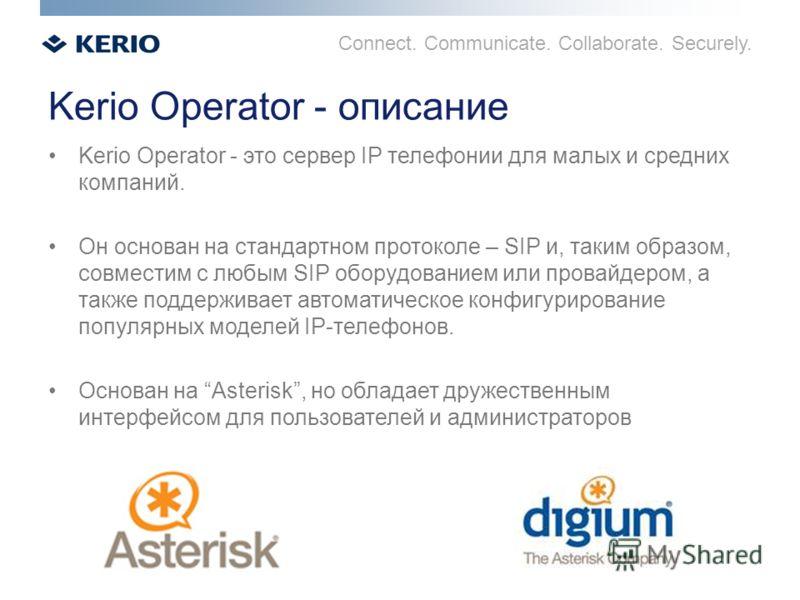Connect. Communicate. Collaborate. Securely. Kerio Operator - описание Kerio Operator - это сервер IP телефонии для малых и средних компаний. Он основан на стандартном протоколе – SIP и, таким образом, совместим с любым SIP оборудованием или провайде