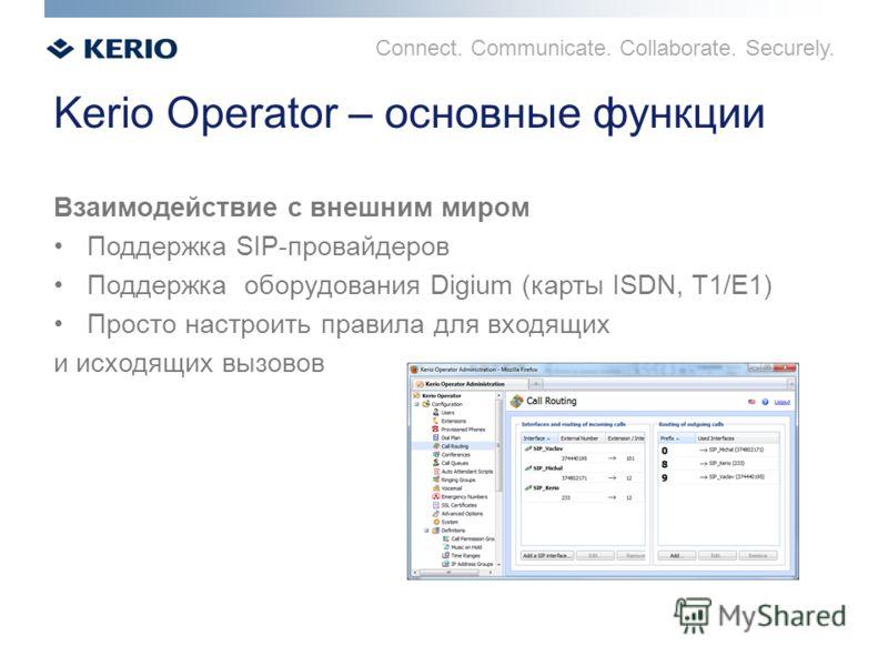 Connect. Communicate. Collaborate. Securely. Kerio Operator – основные функции Взаимодействие с внешним миром Поддержка SIP-провайдеров Поддержка оборудования Digium (карты ISDN, T1/E1) Просто настроить правила для входящих и исходящих вызовов