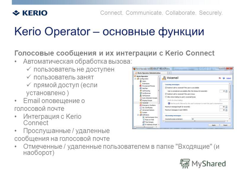 Connect. Communicate. Collaborate. Securely. Kerio Operator – основные функции Голосовые сообщения и их интеграции с Kerio Connect Автоматическая обработка вызова: пользователь не доступен пользователь занят прямой доступ (если установлено ) Email оп