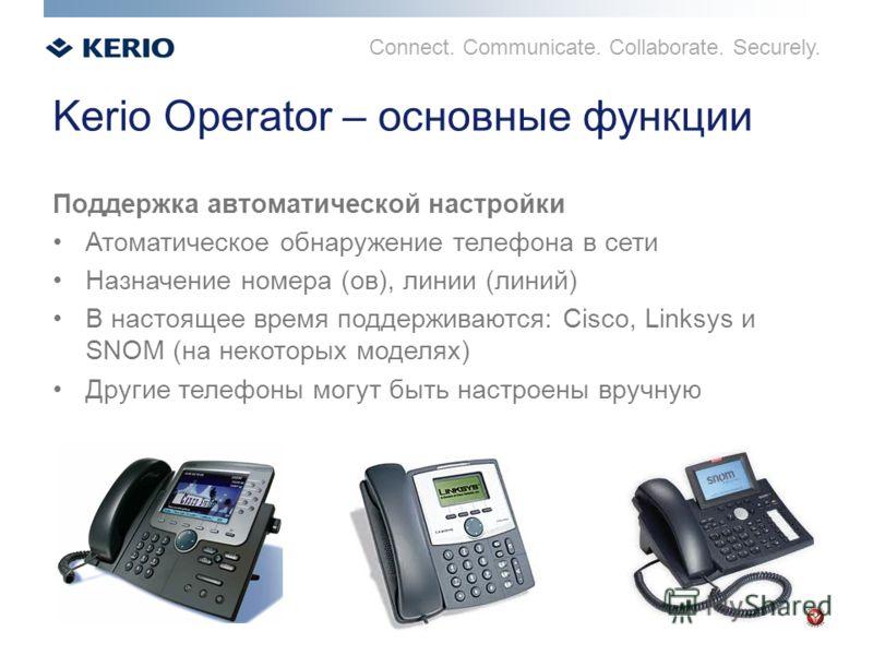 Connect. Communicate. Collaborate. Securely. Kerio Operator – основные функции Поддержка автоматической настройки Атоматическое обнаружение телефона в сети Назначение номера (ов), линии (линий) В настоящее время поддерживаются: Cisco, Linksys и SNOM
