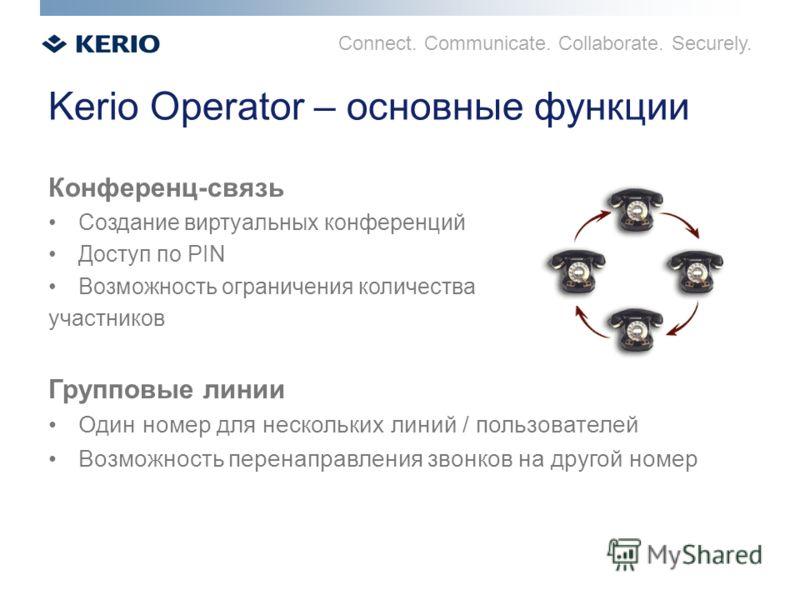 Connect. Communicate. Collaborate. Securely. Kerio Operator – основные функции Конференц-связь Создание виртуальных конференций Доступ по PIN Возможность ограничения количества участников Групповые линии Один номер для нескольких линий / пользователе