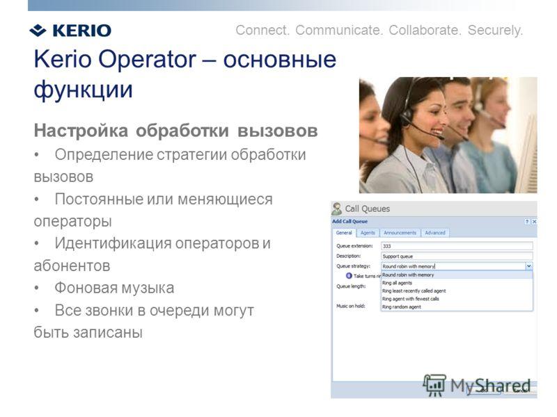 Connect. Communicate. Collaborate. Securely. Kerio Operator – основные функции Настройка обработки вызовов Определение стратегии обработки вызовов Постоянные или меняющиеся операторы Идентификация операторов и абонентов Фоновая музыка Все звонки в оч