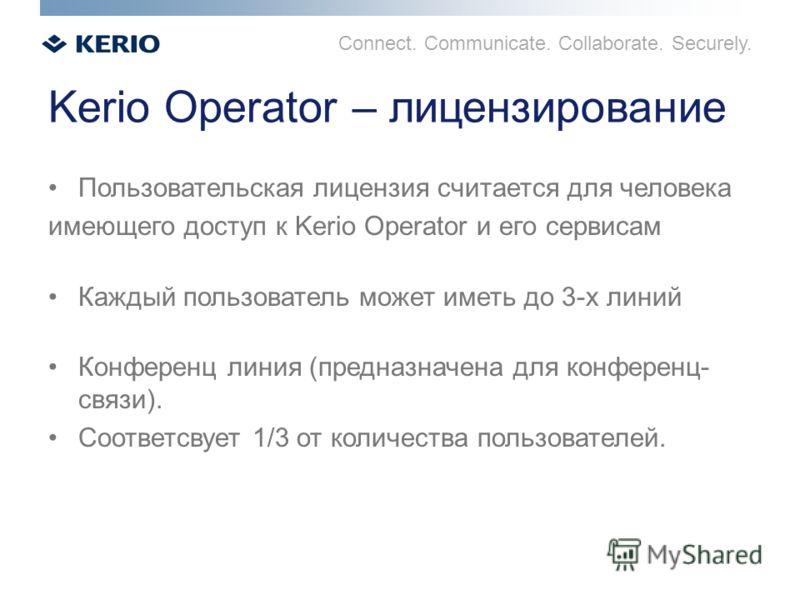 Connect. Communicate. Collaborate. Securely. Kerio Operator – лицензирование Пользовательская лицензия считается для человека имеющего доступ к Kerio Operator и его сервисам Каждый пользователь может иметь до 3-х линий Конференц линия (предназначена