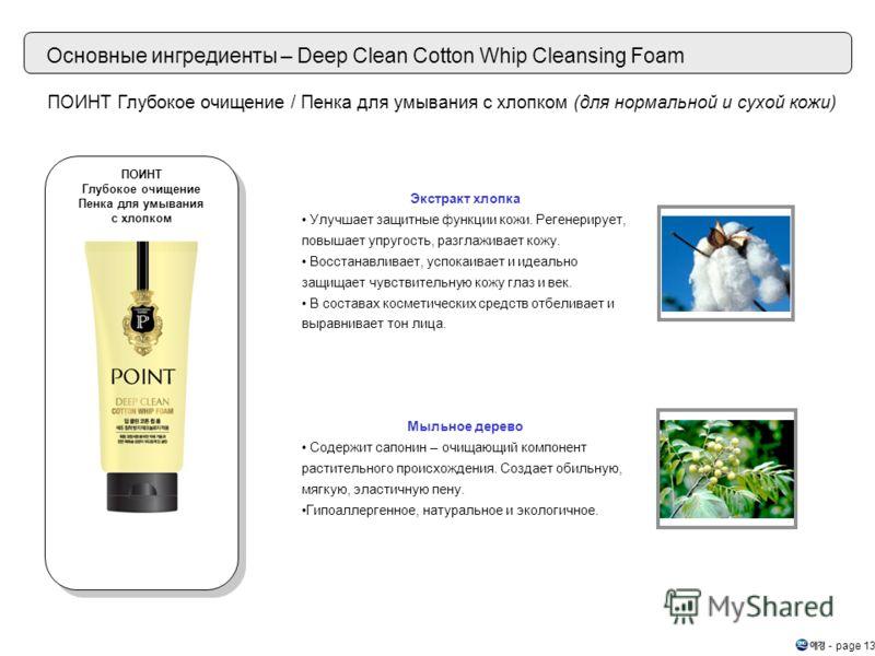 - page 13 Основные ингредиенты – Deep Clean Cotton Whip Cleansing Foam Экстракт хлопка Улучшает защитные функции кожи. Регенерирует, повышает упругость, разглаживает кожу. Восстанавливает, успокаивает и идеально защищает чувствительную кожу глаз и ве