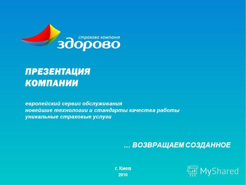 … ВОЗВРАЩАЕМ СОЗДАННОЕ г. Киев 2010 ПРЕЗЕНТАЦИЯ КОМПАНИИ европейский сервис обслуживания новейшие технологии и стандарты качества работы уникальные страховые услуги