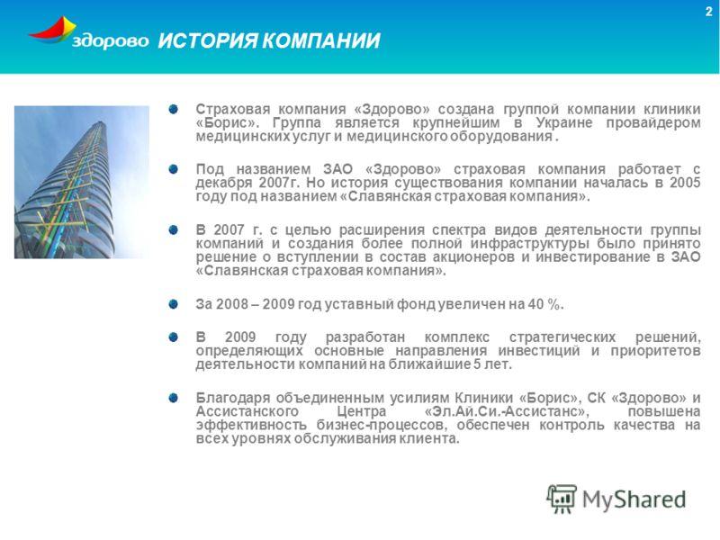 2 ИСТОРИЯ КОМПАНИИ Страховая компания «Здорово» создана группой компании клиники «Борис». Группа является крупнейшим в Украине провайдером медицинских услуг и медицинского оборудования. Под названием ЗАО «Здорово» страховая компания работает с декабр