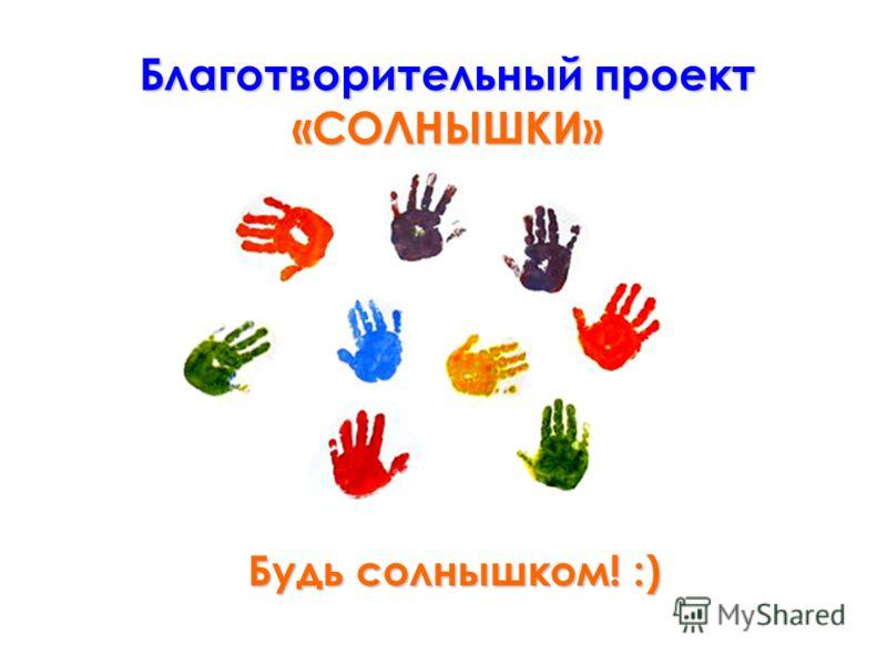 Будь солнышком! :) Благотворительный проект «СОЛНЫШКИ»