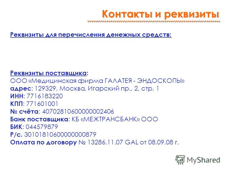 Реквизиты для перечисления денежных средств: Реквизиты поставщика: ООО «Медицинская фирма ГАЛАТЕЯ - ЭНДОСКОПЫ» адрес : 129329, Москва, Игарский пр., 2, стр. 1 ИНН : 7716183220 КПП : 771601001 счёта : 40702810600000002406 Банк поставщика : КБ «МЕЖТРАН