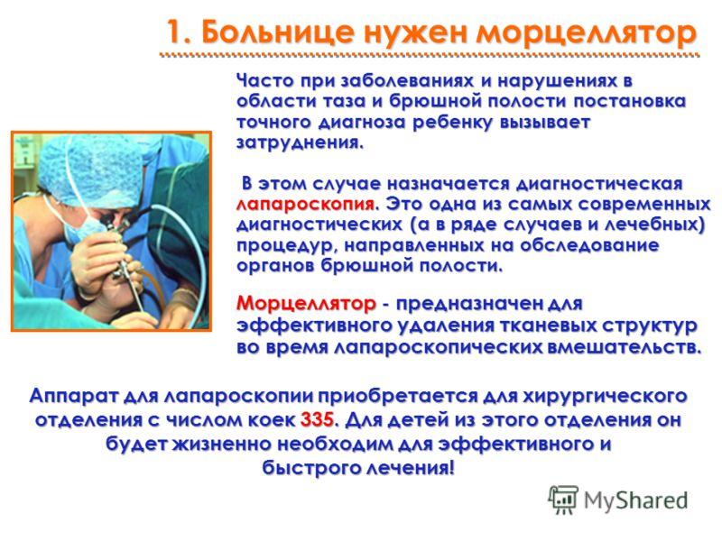 1. Больнице нужен морцеллятор Часто при заболеваниях и нарушениях в области таза и брюшной полости постановка точного диагноза ребенку вызывает затруднения. В этом случае назначается диагностическая лапароскопия. Это одна из самых современных диагнос