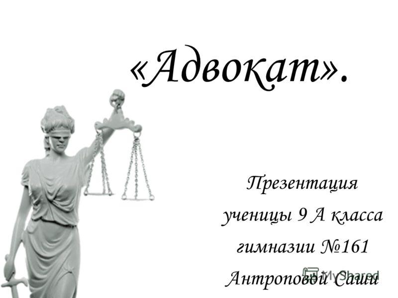 «Адвокат». Презентация ученицы 9 А класса гимназии 161 Антроповой Саши