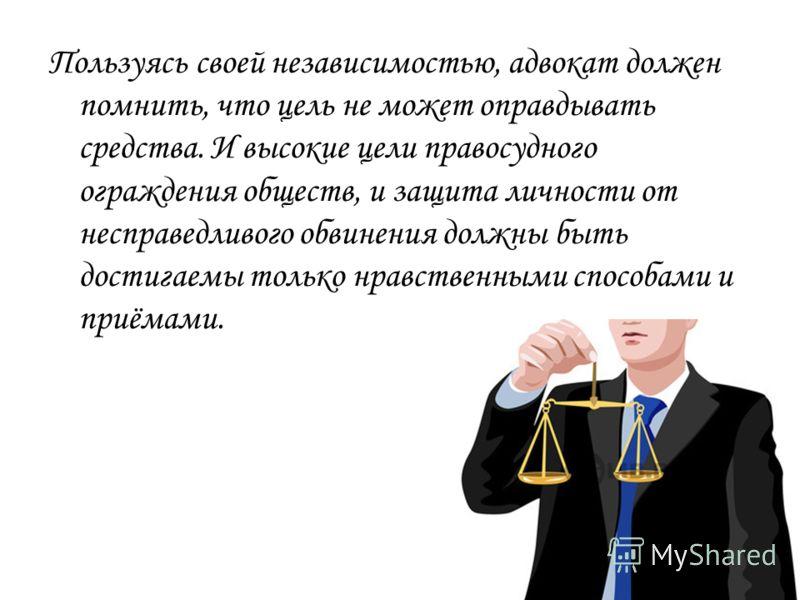 Пользуясь своей независимостью, адвокат должен помнить, что цель не может оправдывать средства. И высокие цели правосудного ограждения обществ, и защита личности от несправедливого обвинения должны быть достигаемы только нравственными способами и при