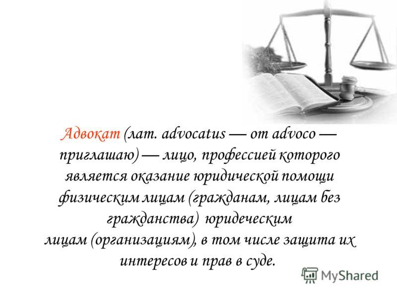 Адвокат (лат. advocatus от advoco приглашаю) лицо, профессией которого является оказание юридической помощи физическим лицам (гражданам, лицам без гражданства) юридеческим лицам (организациям), в том числе защита их интересов и прав в суде.