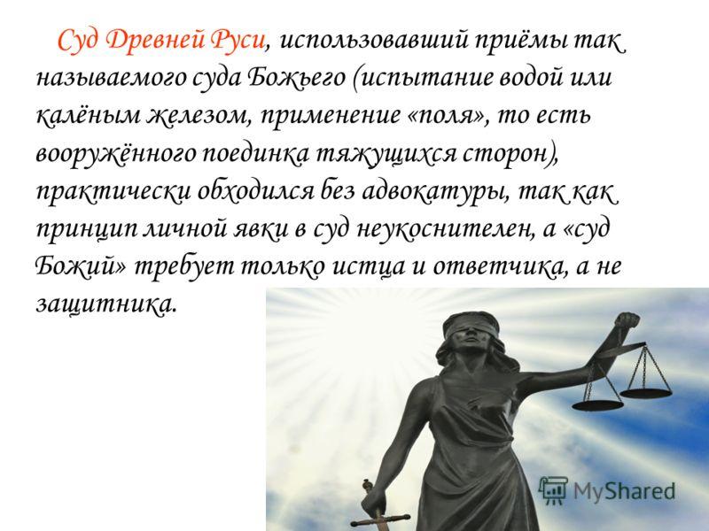 Суд Древней Руси, использовавший приёмы так называемого суда Божьего (испытание водой или калёным железом, применение «поля», то есть вооружённого поединка тяжущихся сторон), практически обходился без адвокатуры, так как принцип личной явки в суд неу