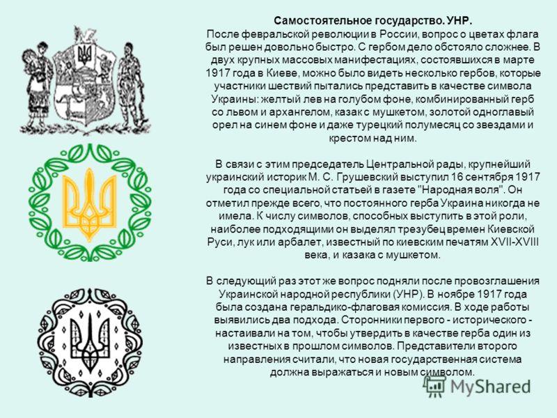 Самостоятельное государство. УНР. После февральской революции в России, вопрос о цветах флага был решен довольно быстро. С гербом дело обстояло сложнее. В двух крупных массовых манифестациях, состоявшихся в марте 1917 года в Киеве, можно было видеть