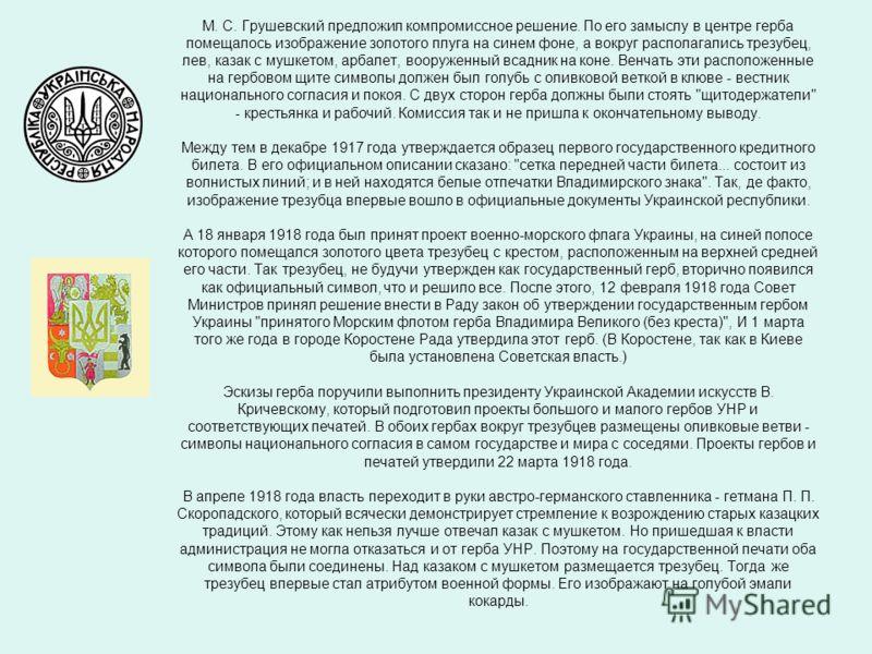 М. С. Грушевский предложил компромиссное решение. По его замыслу в центре герба помещалось изображение золотого плуга на синем фоне, а вокруг располагались трезубец, лев, казак с мушкетом, арбалет, вооруженный всадник на коне. Венчать эти расположенн