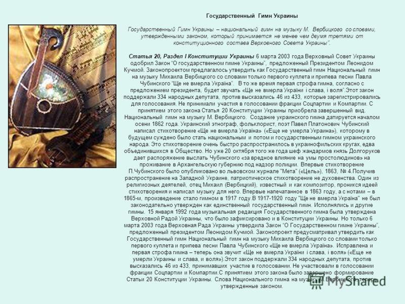 Государственный Гимн Украины Государственный Гимн Украины – национальный гимн на музыку М. Вербицкого со словами, утвержденными законом, который принимается не менее чем двумя третями от конституционного состава Верховного Совета Украины. Статья 20,