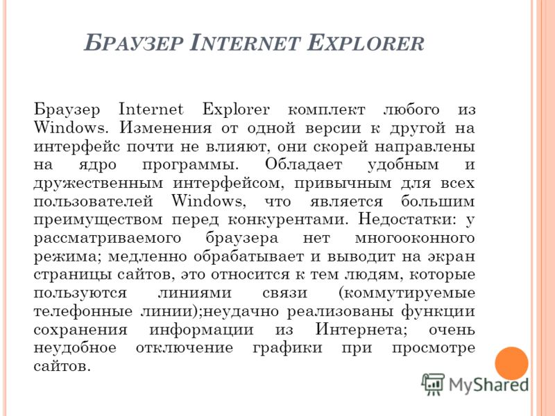 Б РАУЗЕР I NTERNET E XPLORER Браузер Internet Explorer комплект любого из Windows. Изменения от одной версии к другой на интерфейс почти не влияют, они скорей направлены на ядро программы. Обладает удобным и дружественным интерфейсом, привычным для в