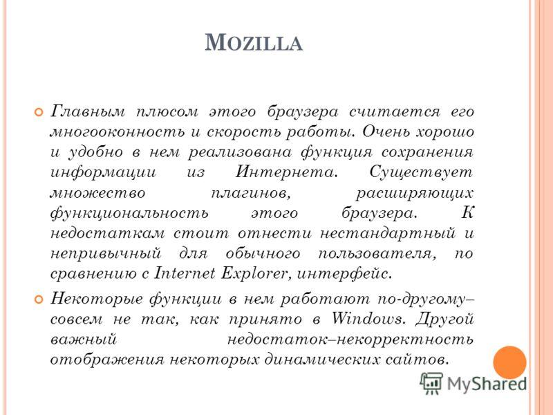 M OZILLA Главным плюсом этого браузера считается его многооконность и скорость работы. Очень хорошо и удобно в нем реализована функция сохранения информации из Интернета. Существует множество плагинов, расширяющих функциональность этого браузера. К н