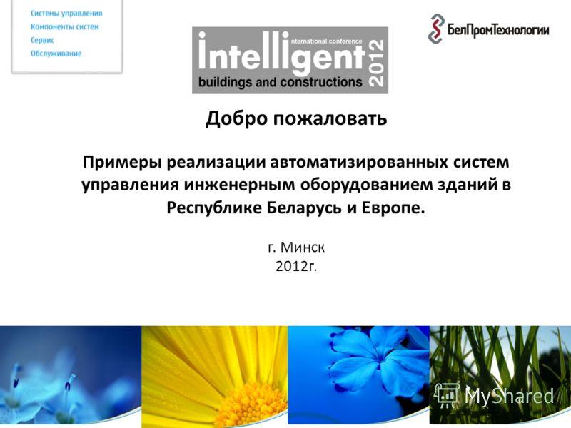Добро пожаловать Примеры реализации автоматизированных систем управления инженерным оборудованием зданий в Республике Беларусь и Европе. г. Минск 2012г.