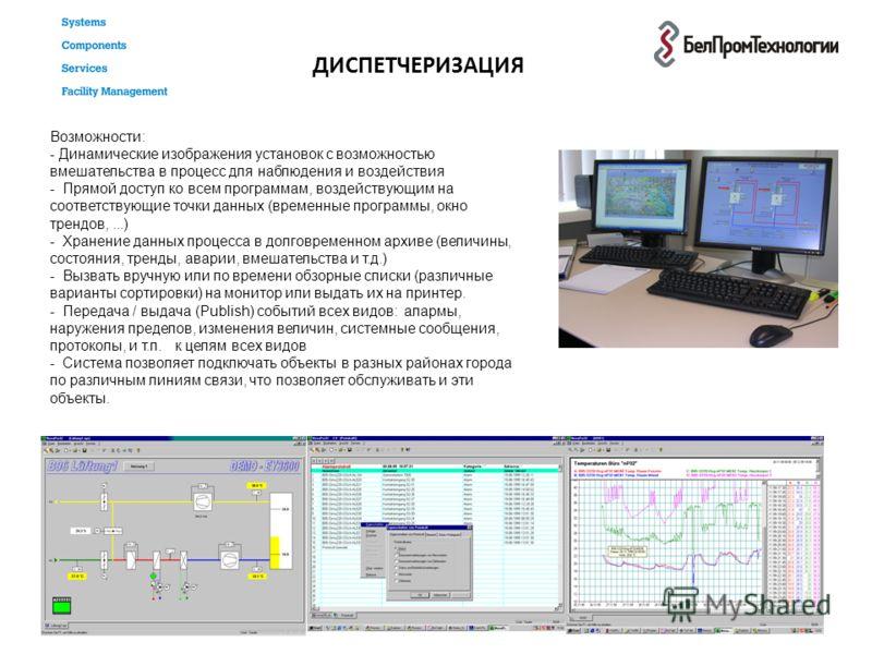 ДИСПЕТЧЕРИЗАЦИЯ Возможности: - Динамические изображения установок с возможностью вмешательства в процесс для наблюдения и воздействия - Прямой доступ ко всем программам, воздействующим на соответствующие точки данных (временные программы, окно трендо