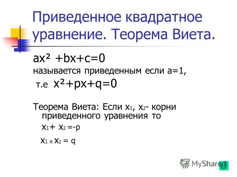 Приведенное квадратное уравнение. Теорема Виета. aх² +bx+c=0 называется приведенным если а=1, т.е х²+px+q=0 Теорема Виета: Если х 1, х 2 - корни приведенного уравнения то х 1 + х 2 =-p х 1 х х 2 = q