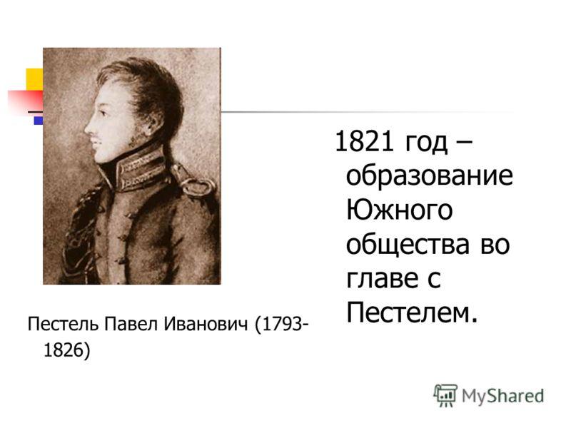 1821 год – образование Южного общества во главе с Пестелем. Пестель Павел Иванович (1793- 1826)