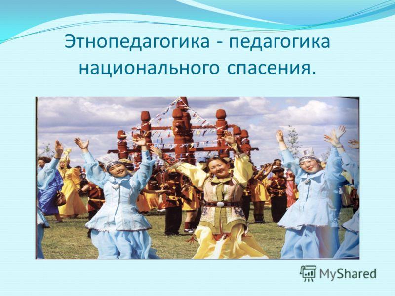 Этнопедагогика - педагогика национального спасения.