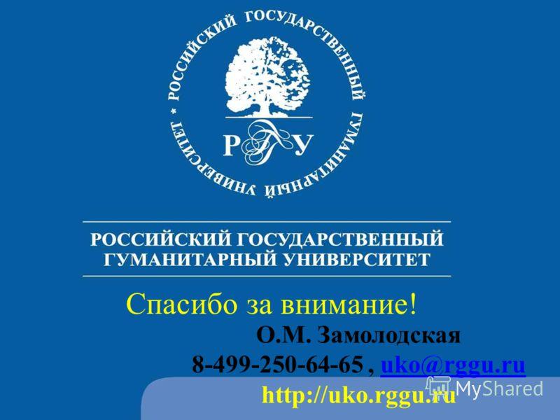Спасибо за внимание! О.М. Замолодская 8-499-250-64-65, uko@rggu.ruuko@rggu.ru http://uko.rggu.ru